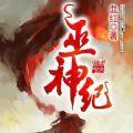 巫神纪小说在线阅读全文完整版VIP免费下载txt v1.0